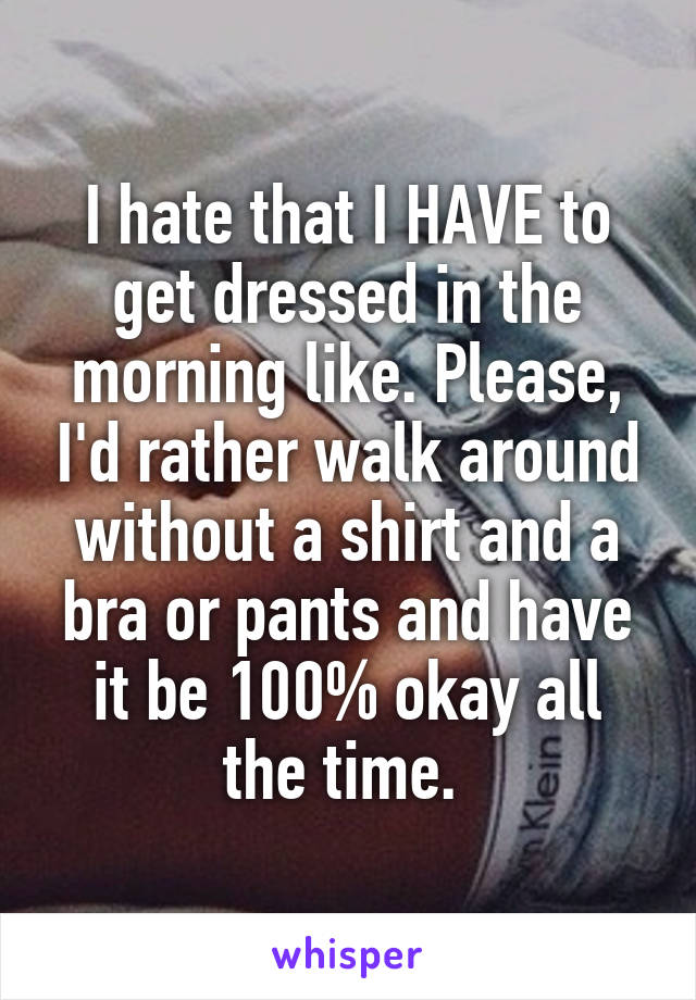 I hate that I HAVE to get dressed in the morning like. Please, I'd rather walk around without a shirt and a bra or pants and have it be 100% okay all the time.
