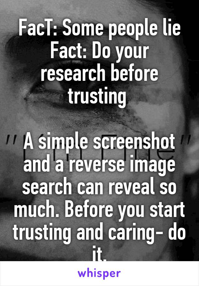 FacT: Some people lie Fact: Do your research before trusting   A simple screenshot and a reverse image search can reveal so much. Before you start trusting and caring- do it.