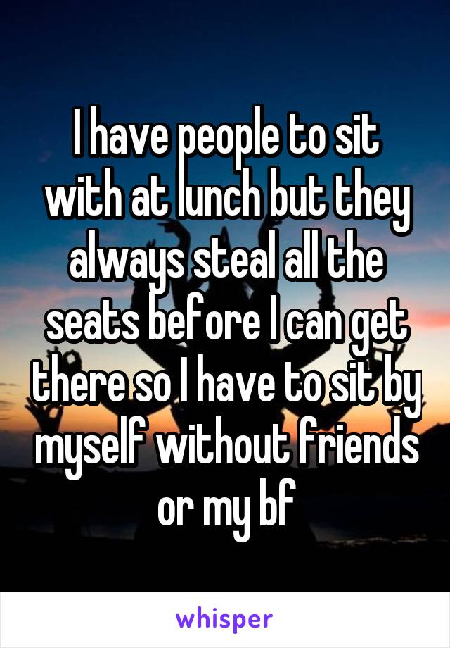 I have people to sit with at lunch but they always steal all the seats before I can get there so I have to sit by myself without friends or my bf