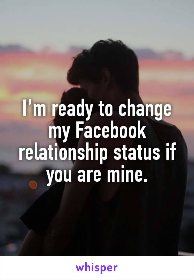 I'm ready to change my Facebook relationship status if you are mine.