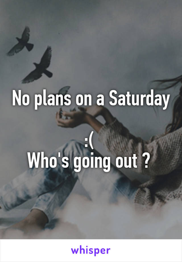 No plans on a Saturday  :(  Who's going out ?