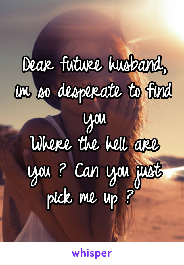 Dear future husband, im so desperate to find you Where the hell are you ? Can you just pick me up ?