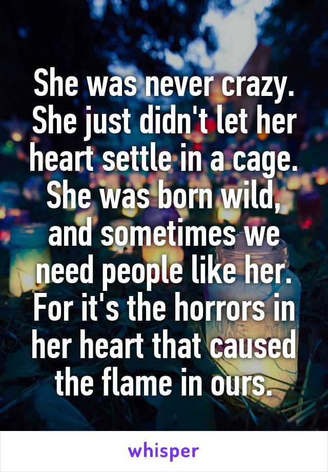 She was never crazy. She just didn't let her heart settle in a cage. She was born wild, and sometimes we need people like her. For it's the horrors in her heart that caused the flame in ours.