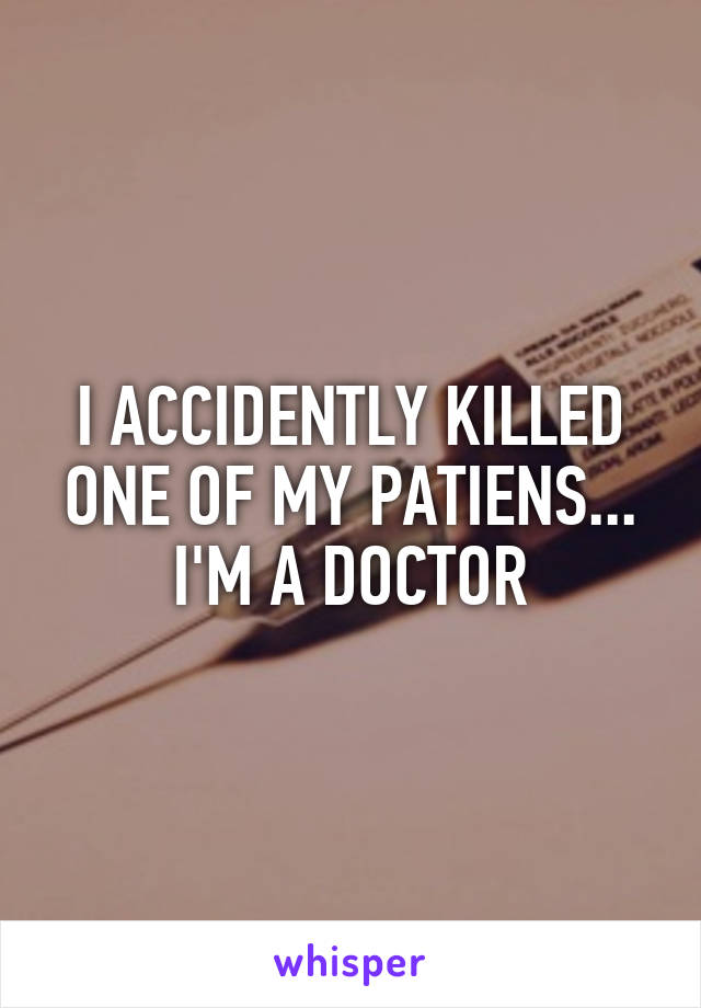 I ACCIDENTLY KILLED ONE OF MY PATIENS... I'M A DOCTOR