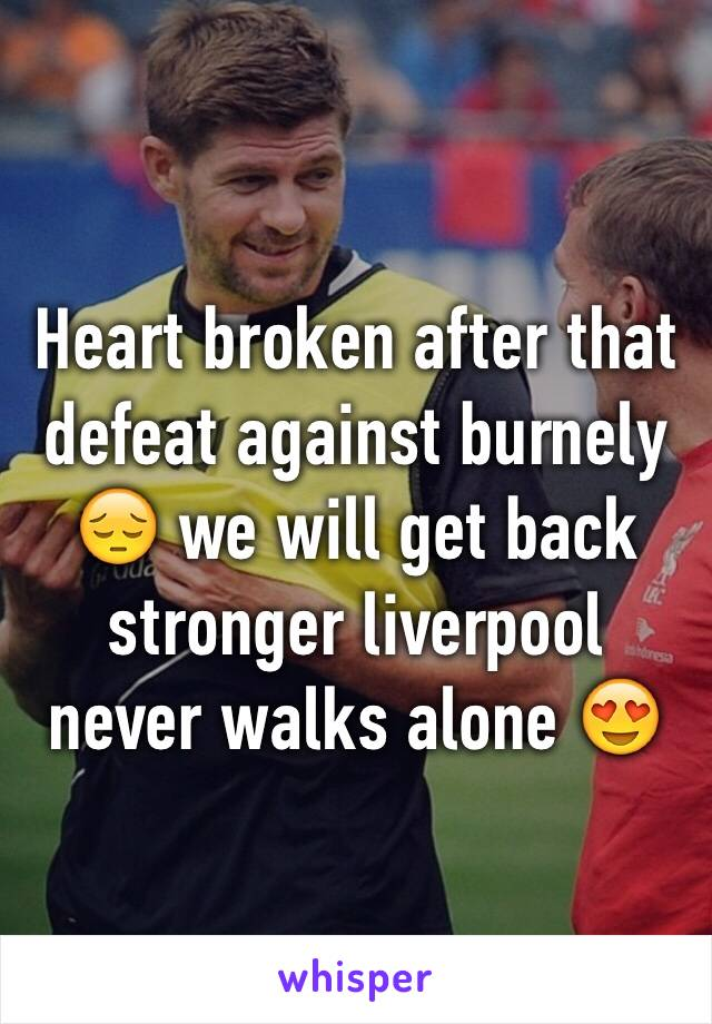 Heart broken after that defeat against burnely 😔 we will get back stronger liverpool never walks alone 😍