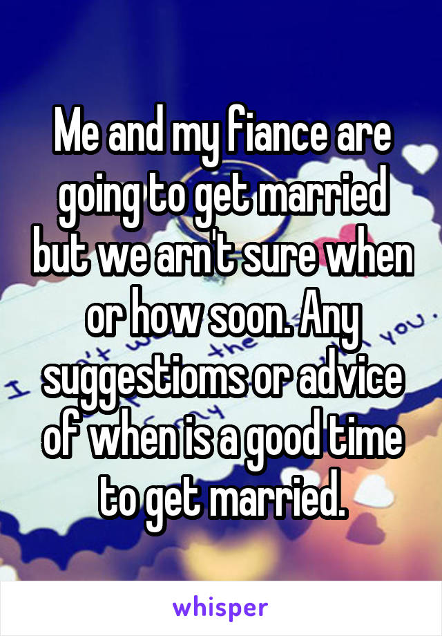 Me and my fiance are going to get married but we arn't sure when or how soon. Any suggestioms or advice of when is a good time to get married.