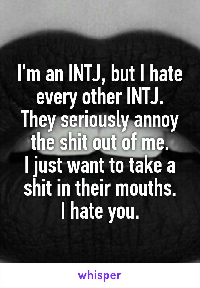 I'm an INTJ, but I hate every other INTJ. They seriously annoy the shit out of me. I just want to take a shit in their mouths. I hate you.