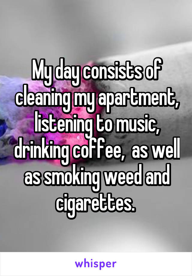 My day consists of cleaning my apartment, listening to music, drinking coffee,  as well as smoking weed and cigarettes.