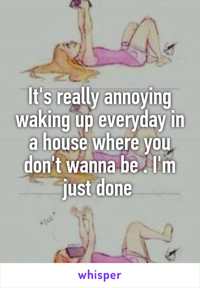 It's really annoying waking up everyday in a house where you don't wanna be . I'm just done