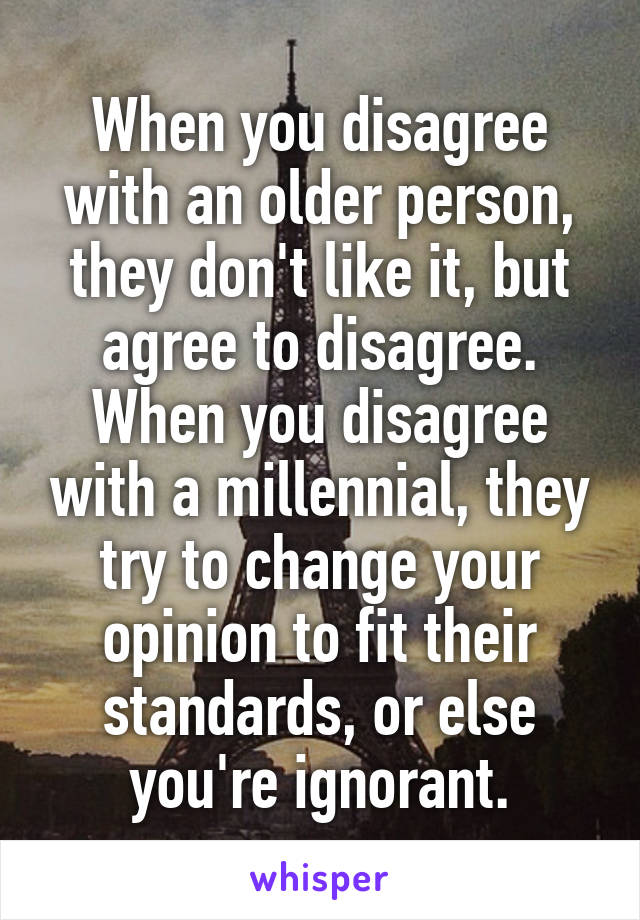 When you disagree with an older person, they don't like it, but agree to disagree. When you disagree with a millennial, they try to change your opinion to fit their standards, or else you're ignorant.