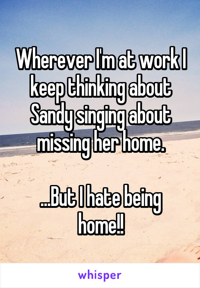 Wherever I'm at work I keep thinking about Sandy singing about missing her home.  ...But I hate being home!!
