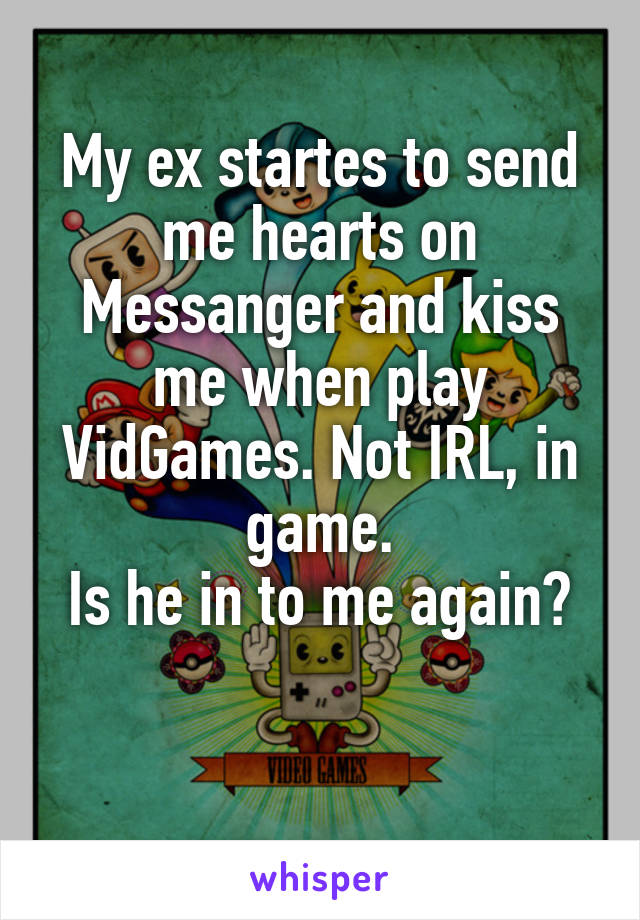 My ex startes to send me hearts on Messanger and kiss me when play VidGames. Not IRL, in game. Is he in to me again?