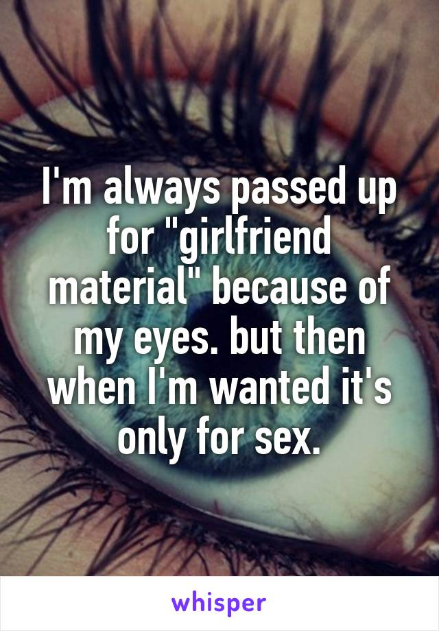 """I'm always passed up for """"girlfriend material"""" because of my eyes. but then when I'm wanted it's only for sex."""