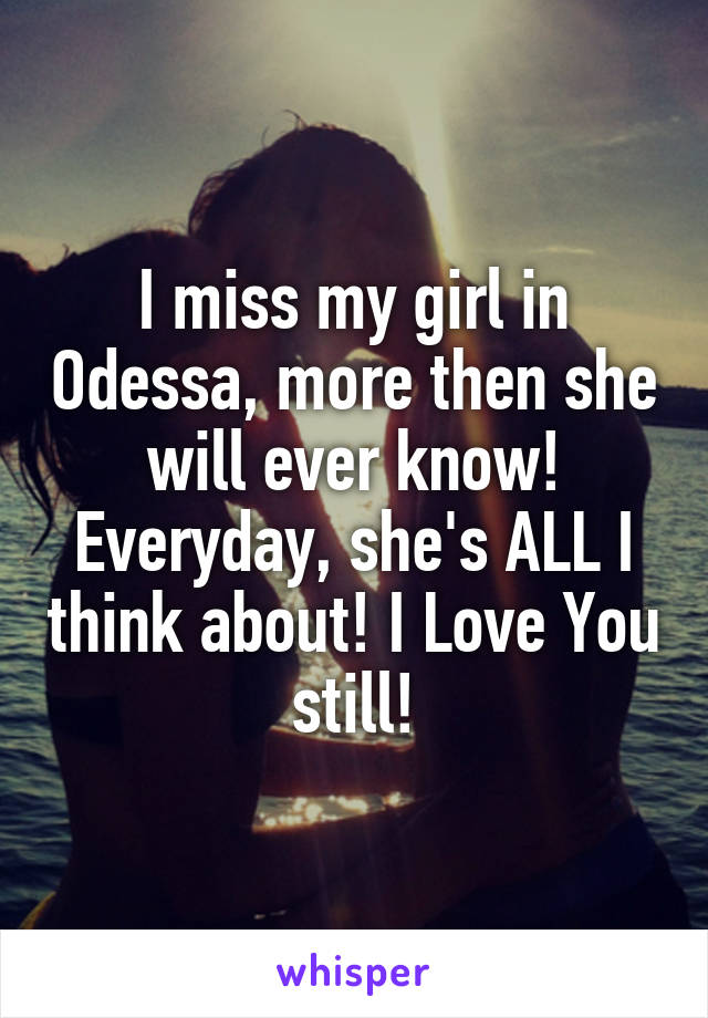 I miss my girl in Odessa, more then she will ever know! Everyday, she's ALL I think about! I Love You still!