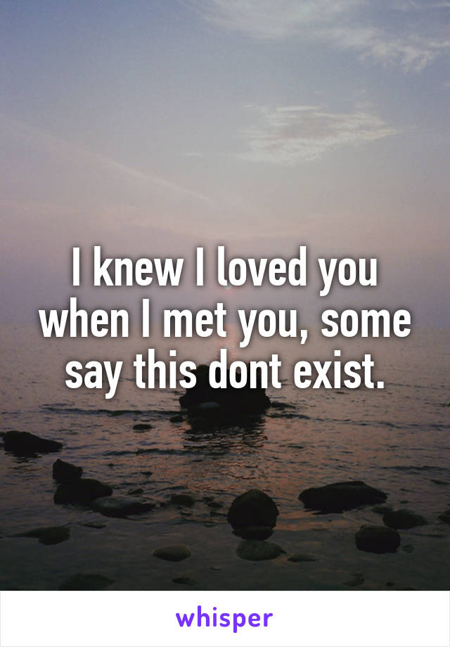 I knew I loved you when I met you, some say this dont exist.