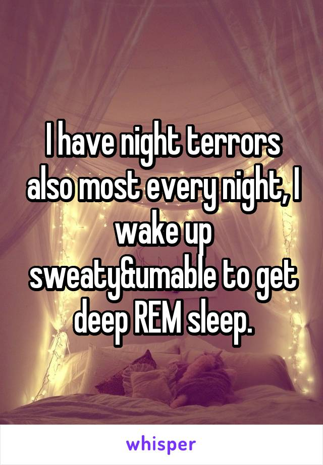 I have night terrors also most every night, I wake up sweaty&umable to get deep REM sleep.