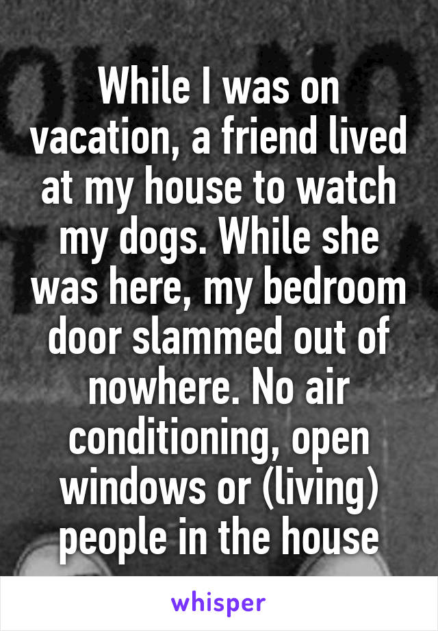 While I was on vacation, a friend lived at my house to watch my dogs. While she was here, my bedroom door slammed out of nowhere. No air conditioning, open windows or (living) people in the house
