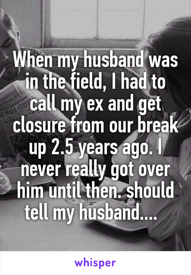 When my husband was in the field, I had to call my ex and get closure from our break up 2.5 years ago. I never really got over him until then. should tell my husband....
