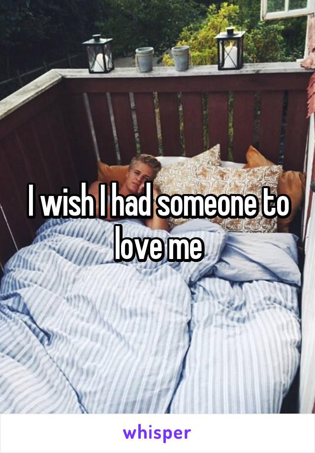 I wish I had someone to love me