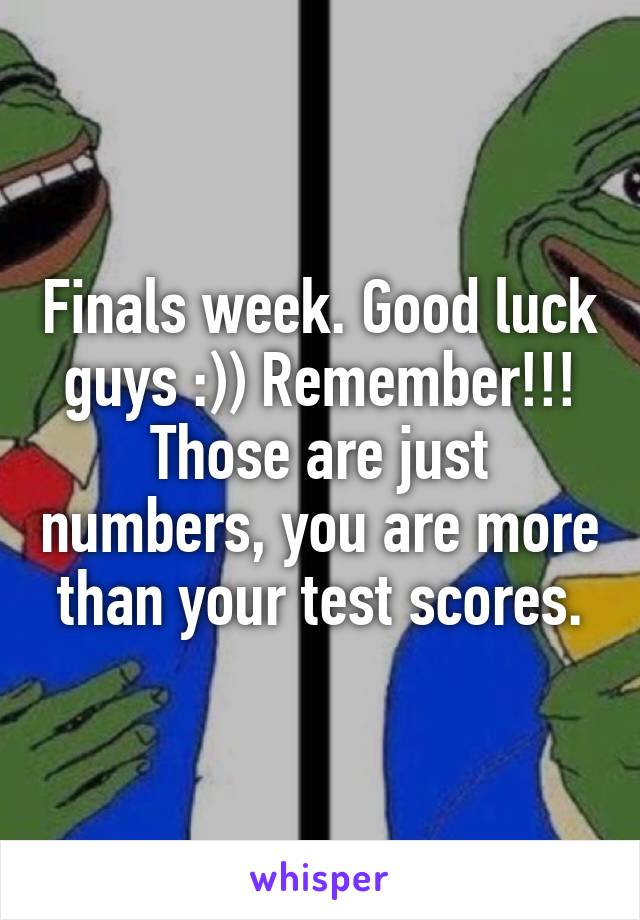 Finals week. Good luck guys :)) Remember!!! Those are just numbers, you are more than your test scores.