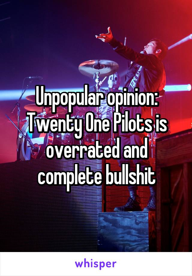 Unpopular opinion: Twenty One Pilots is overrated and complete bullshit