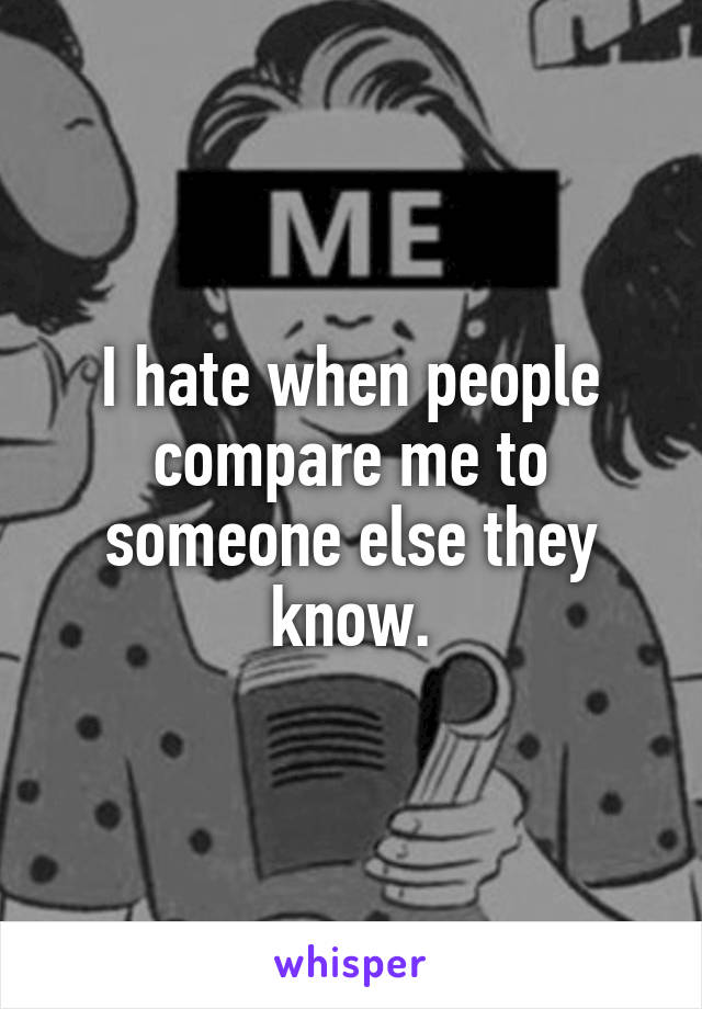 I hate when people compare me to someone else they know.