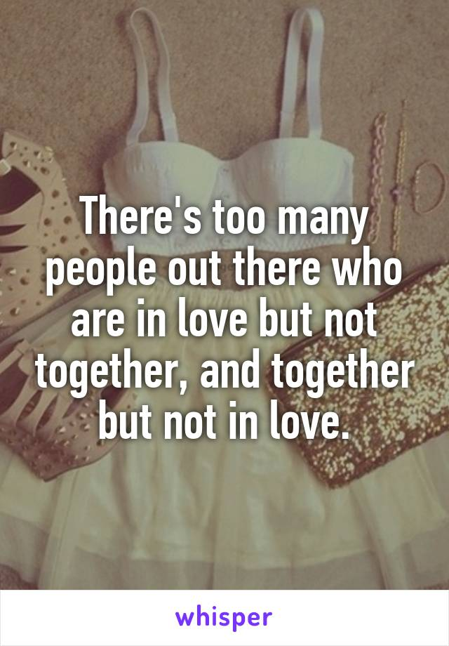 There's too many people out there who are in love but not together, and together but not in love.
