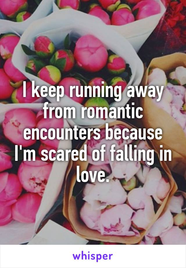 I keep running away from romantic encounters because I'm scared of falling in love.