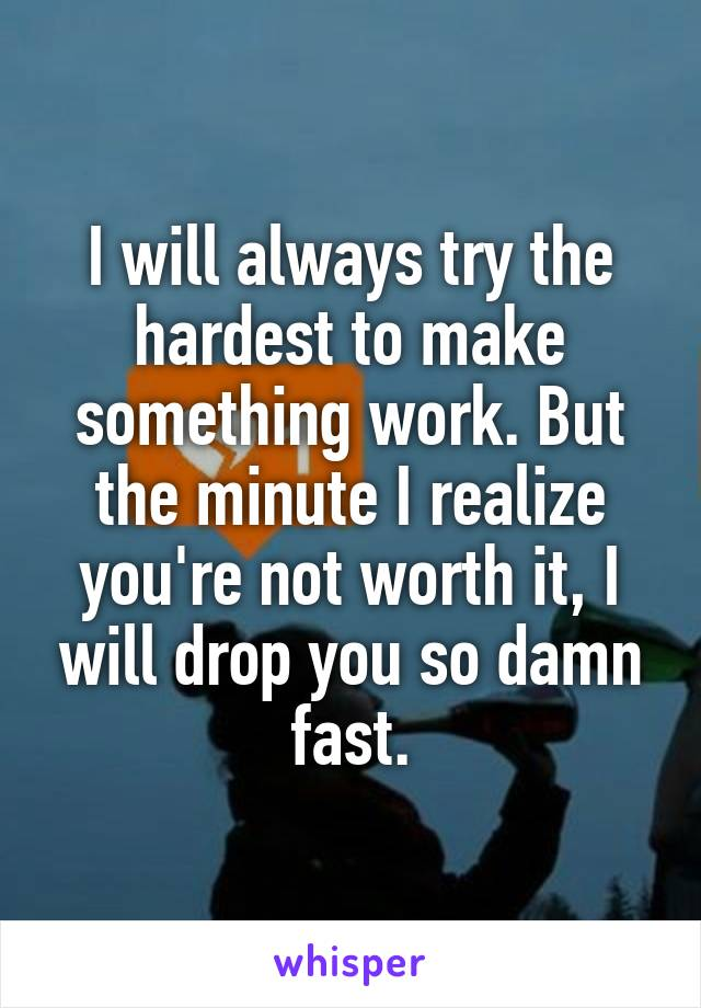 I will always try the hardest to make something work. But the minute I realize you're not worth it, I will drop you so damn fast.