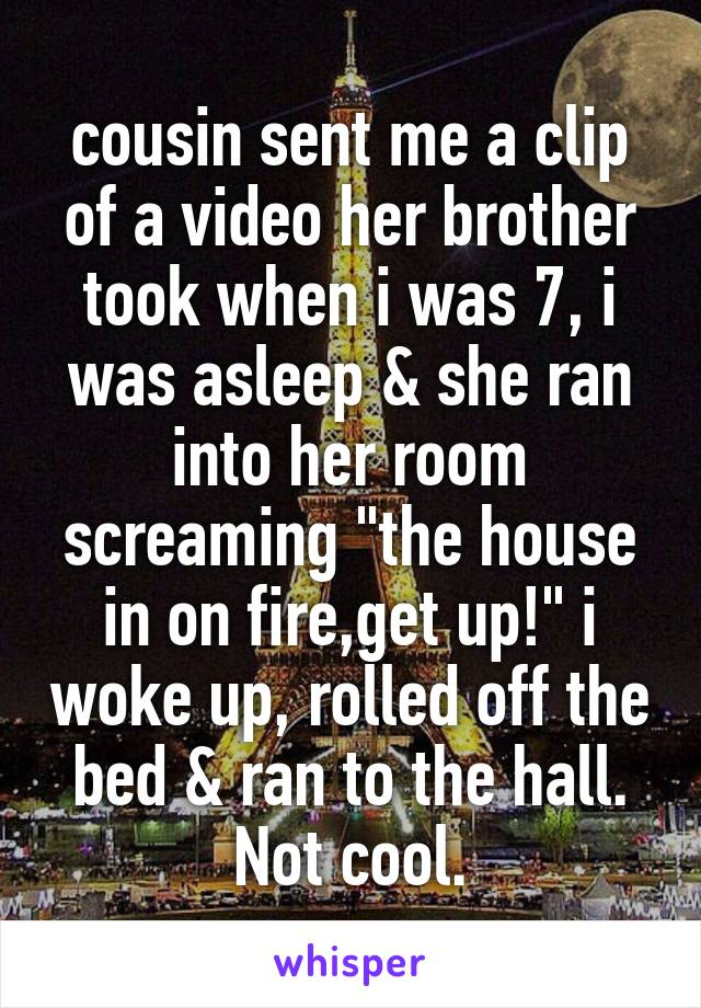 """cousin sent me a clip of a video her brother took when i was 7, i was asleep & she ran into her room screaming """"the house in on fire,get up!"""" i woke up, rolled off the bed & ran to the hall. Not cool."""