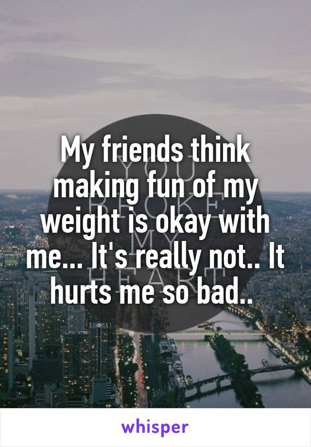 My friends think making fun of my weight is okay with me... It's really not.. It hurts me so bad..