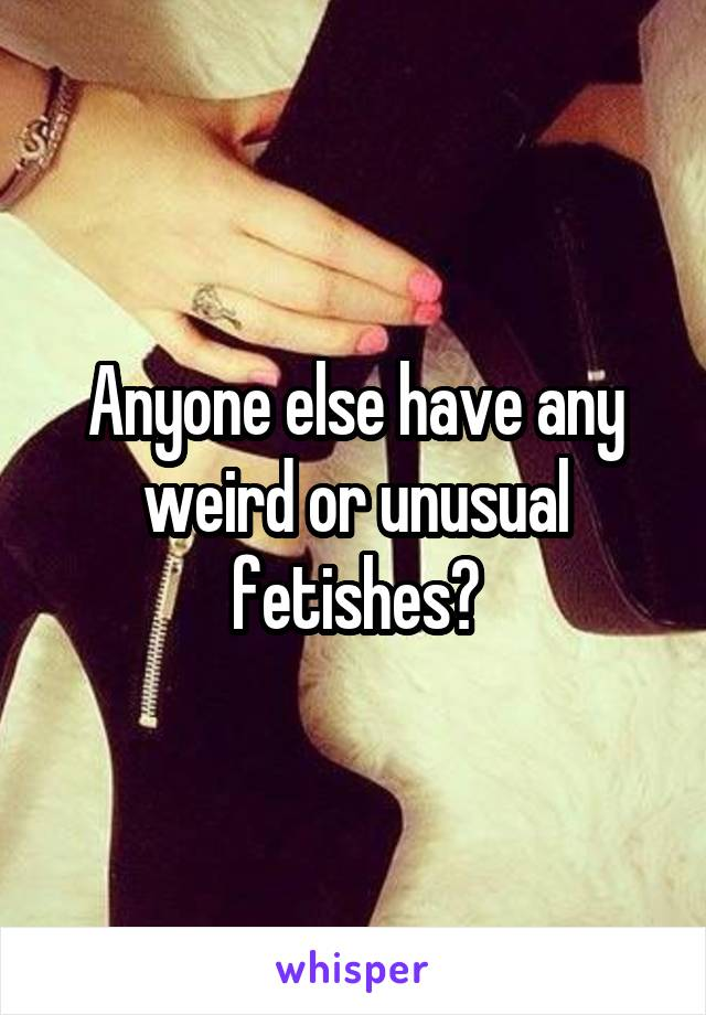 Anyone else have any weird or unusual fetishes?
