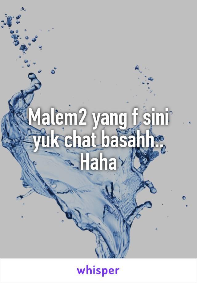 Malem2 yang f sini yuk chat basahh.. Haha