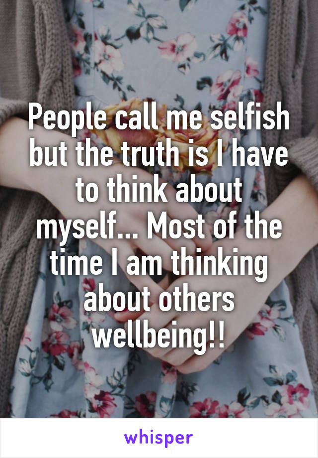 People call me selfish but the truth is I have to think about myself... Most of the time I am thinking about others wellbeing!!