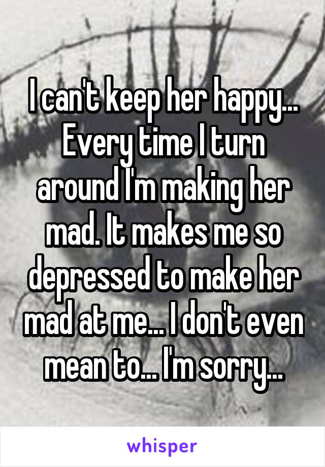 I can't keep her happy... Every time I turn around I'm making her mad. It makes me so depressed to make her mad at me... I don't even mean to... I'm sorry...