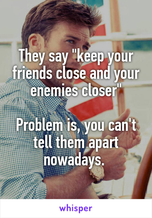 """They say """"keep your friends close and your enemies closer""""  Problem is, you can't tell them apart nowadays."""