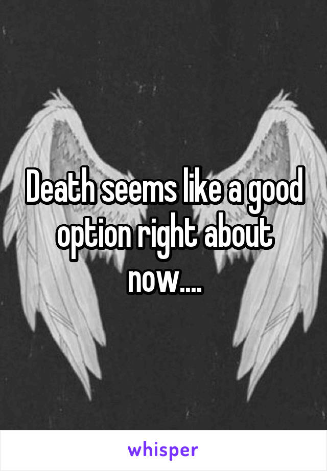 Death seems like a good option right about now....