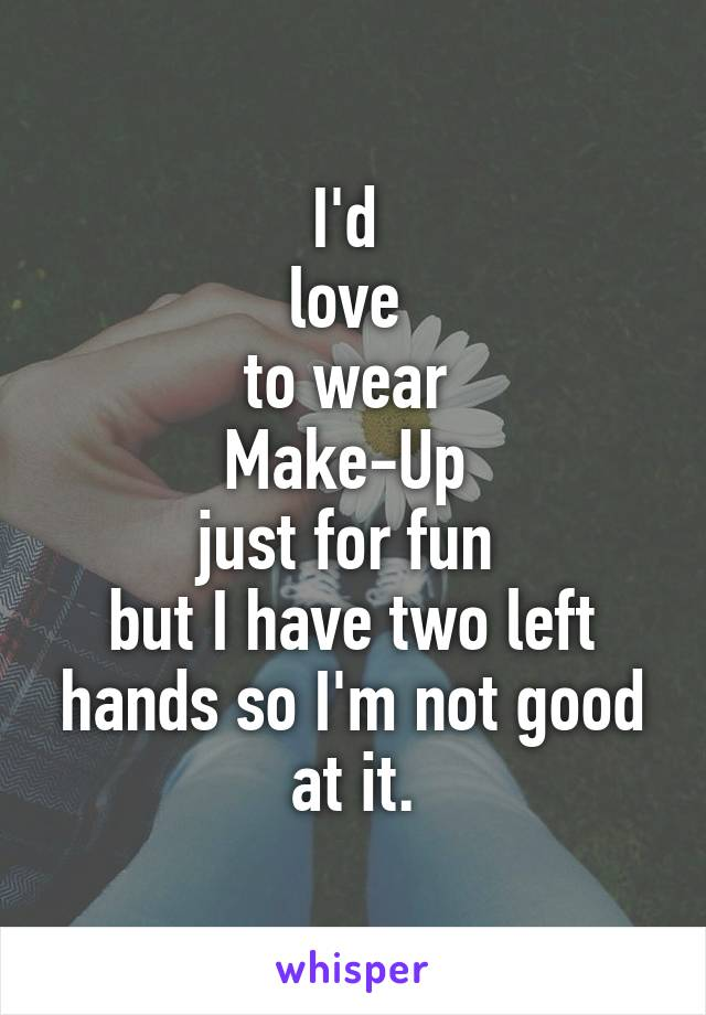 I'd  love  to wear  Make-Up  just for fun  but I have two left hands so I'm not good at it.