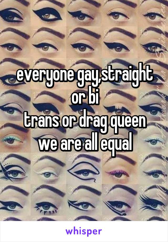 everyone gay,straight or bi trans or drag queen we are all equal