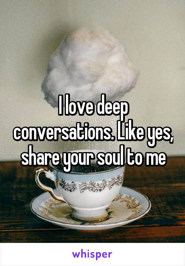 I love deep conversations. Like yes, share your soul to me