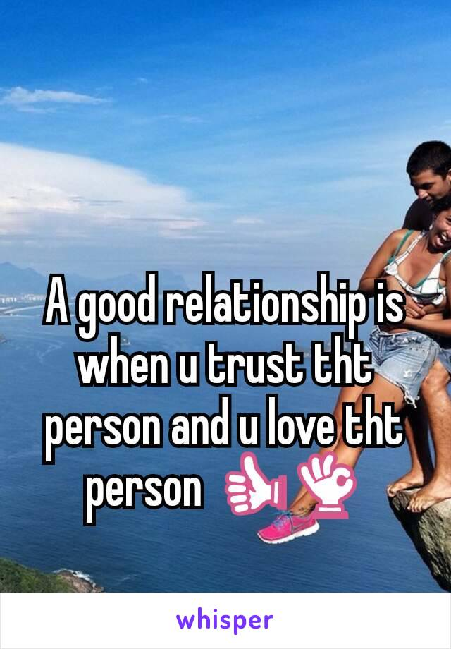 A good relationship is when u trust tht person and u love tht person 👍👌