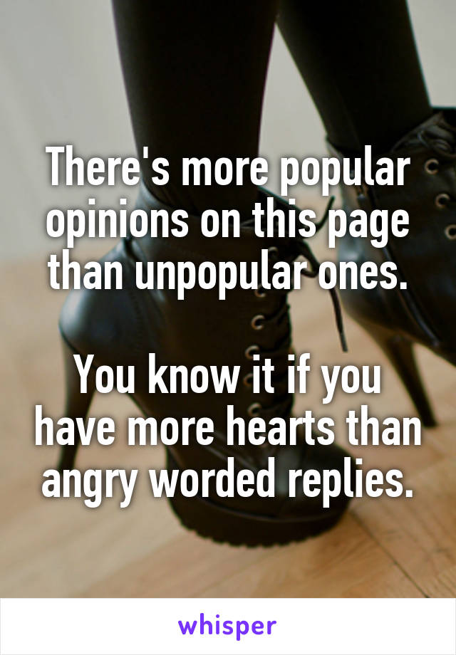There's more popular opinions on this page than unpopular ones.  You know it if you have more hearts than angry worded replies.