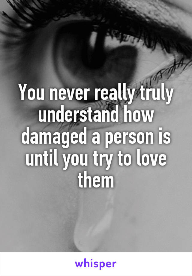 You never really truly understand how damaged a person is until you try to love them