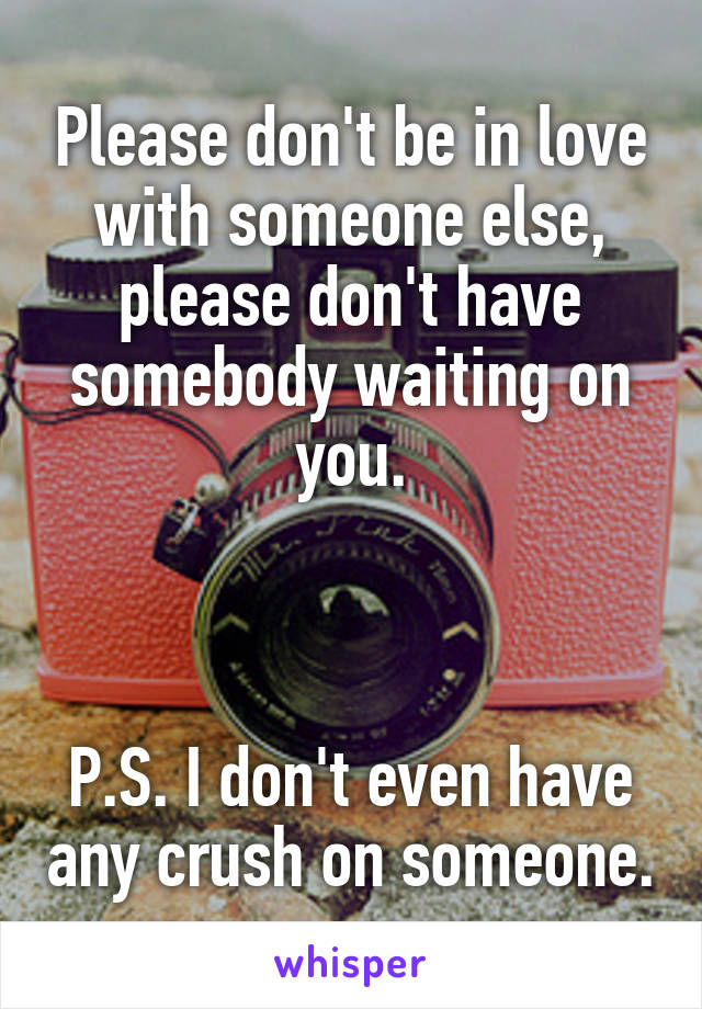 Please don't be in love with someone else, please don't have somebody waiting on you.    P.S. I don't even have any crush on someone.