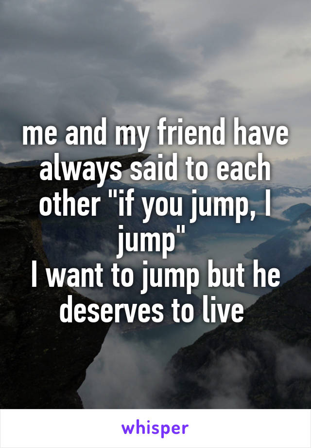 "me and my friend have always said to each other ""if you jump, I jump""  I want to jump but he deserves to live"