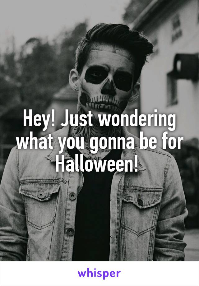 Hey! Just wondering what you gonna be for Halloween!