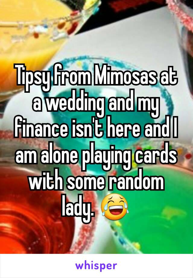 Tipsy from Mimosas at a wedding and my finance isn't here and I am alone playing cards with some random lady. 😂