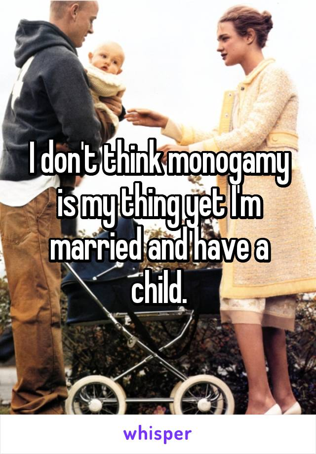 I don't think monogamy is my thing yet I'm married and have a child.