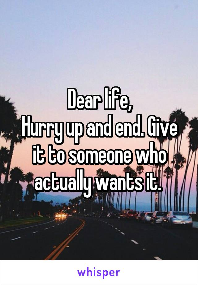 Dear life, Hurry up and end. Give it to someone who actually wants it.