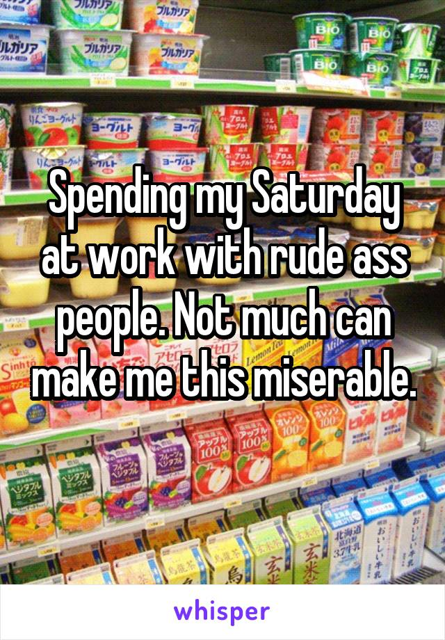 Spending my Saturday at work with rude ass people. Not much can make me this miserable.